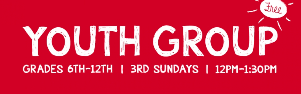 Youth Group • Grades 6-12 • 3rd Sundays • 12pm-1:30pm