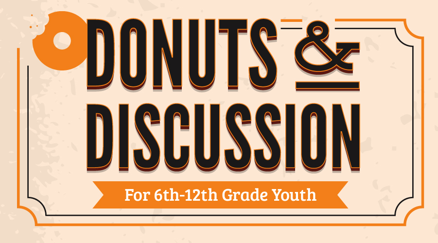DONUTS & DISCUSSION • 6TH - 12TH GRADE YOUTH • EVERY SUNDAY • 10:00AM - 10:30AM